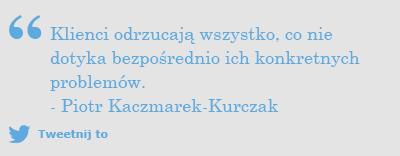 Strategia content marketingowa: Klienci odrzucają wszystko, co nie dotyka bezpośrednio ich konkretnych problemów. - Piotr Kaczmarek-Kurczak