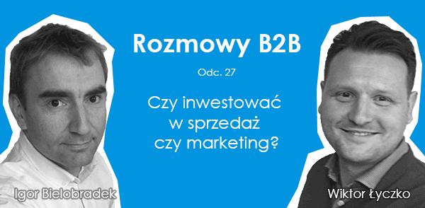 Rozmowy B2B: Czy inwestować w sprzedaż czy marketing?